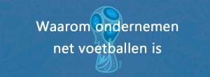 wk 2018: waarom ondernemen net als voetballen is